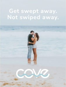 Get swept away, not swiped away. Meet in the Cove.